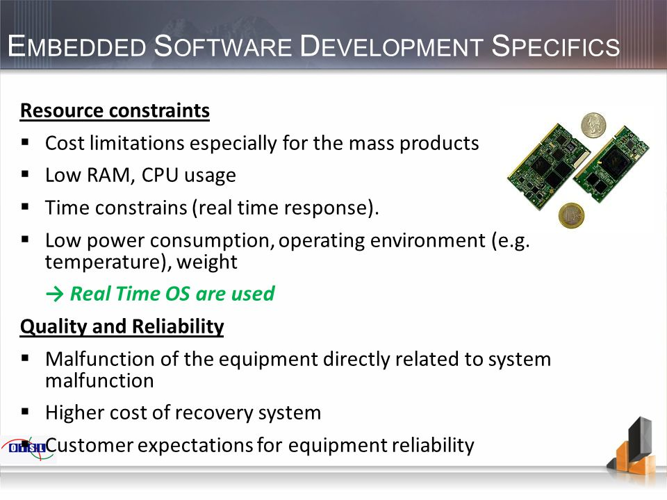 E MBEDDED S OFTWARE D EVELOPMENT S PECIFICS Resource constraints  Cost limitations especially for the mass products  Low RAM, CPU usage  Time const