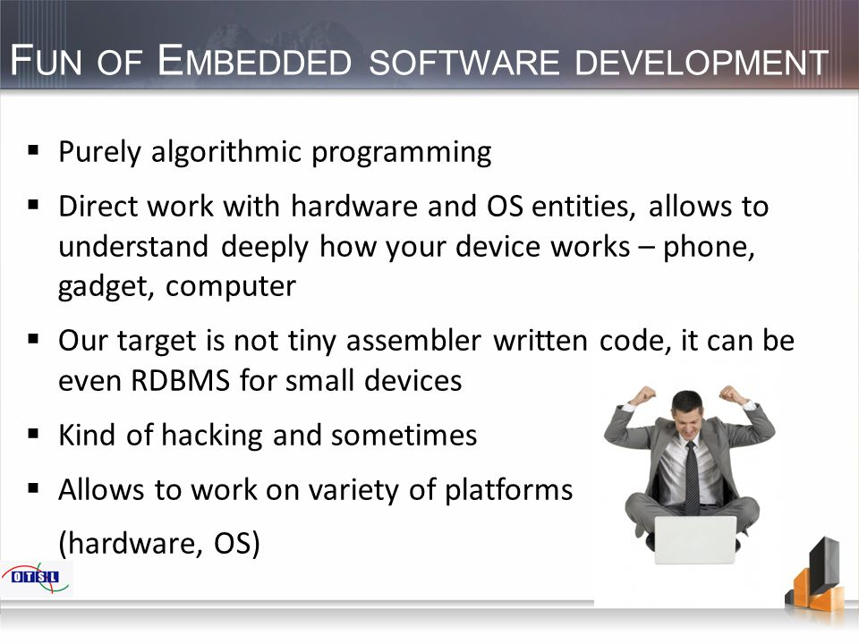 F UN OF E MBEDDED SOFTWARE DEVELOPMENT  Purely algorithmic programming  Direct work with hardware and OS entities, allows to understand deeply how y