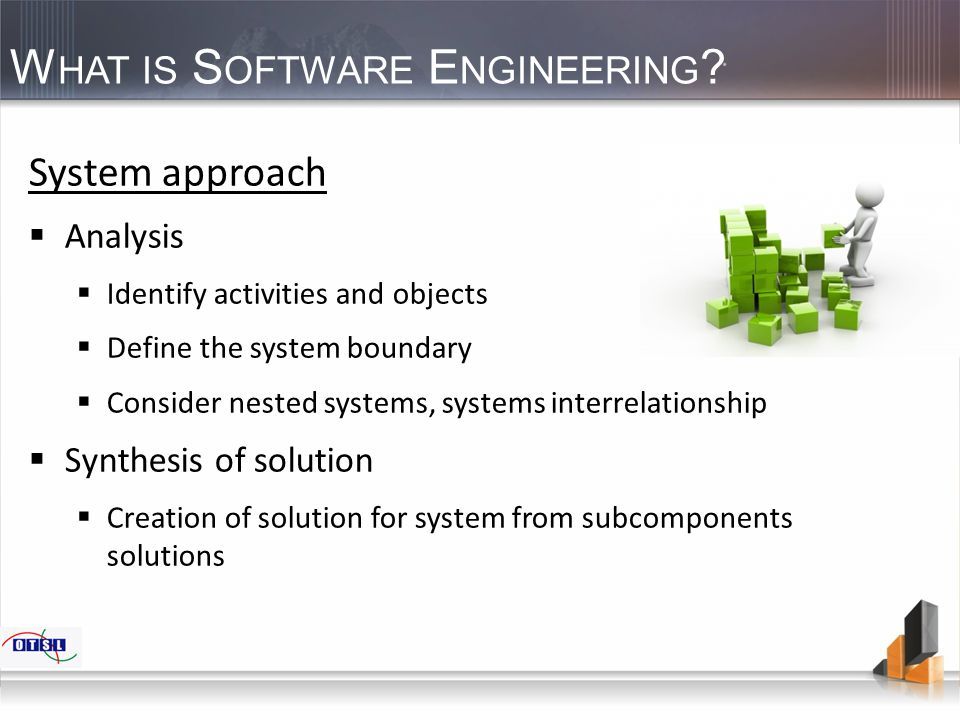 W HAT IS S OFTWARE E NGINEERING ? System approach  Analysis  Identify activities and objects  Define the system boundary  Consider nested systems,