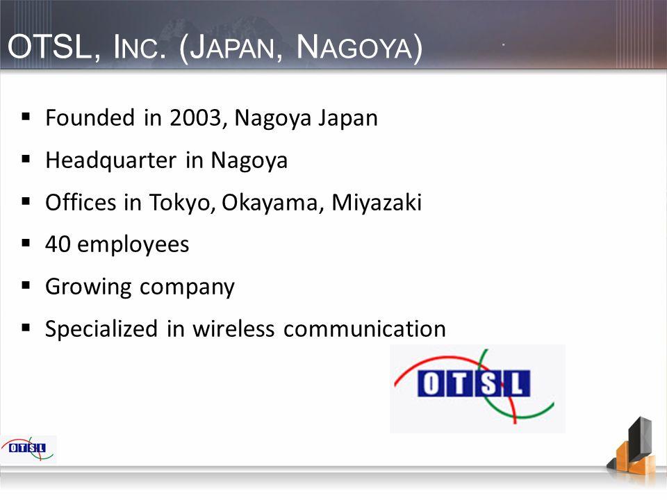 OTSL, I NC. (J APAN, N AGOYA )  Founded in 2003, Nagoya Japan  Headquarter in Nagoya  Offices in Tokyo, Okayama, Miyazaki  40 employees  Growing