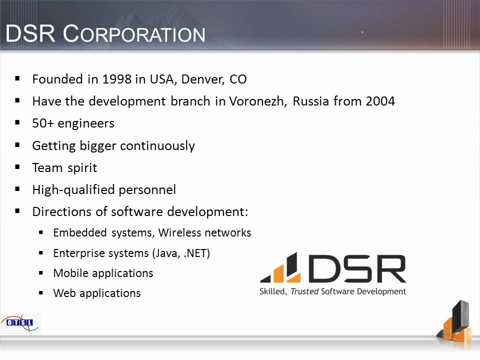 DSR C ORPORATION  Founded in 1998 in USA, Denver, CO  Have the development branch in Voronezh, Russia from 2004  50+ engineers  Getting bigger con