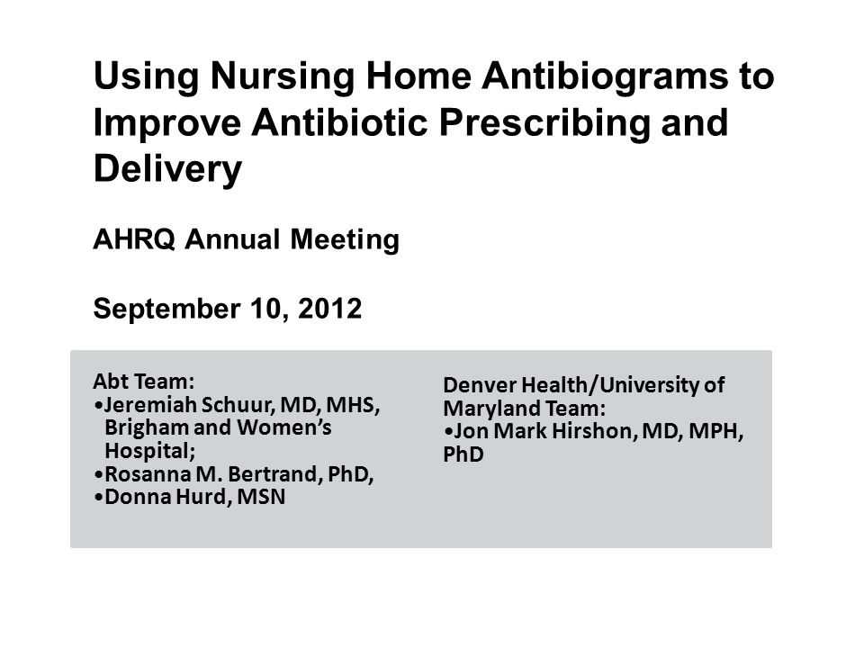 Using Nursing Home Antibiograms to Improve Antibiotic Prescribing and Delivery AHRQ Annual Meeting September 10, 2012 Abt Team: Jeremiah Schuur, MD, MHS, Brigham and Women's Hospital; Rosanna M.
