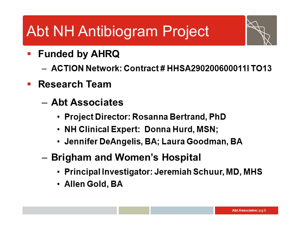 Abt Associates | pg 5 Abt NH Antibiogram Project  Funded by AHRQ –ACTION Network: Contract # HHSA290200600011I TO13  Research Team –Abt Associates Project Director: Rosanna Bertrand, PhD NH Clinical Expert: Donna Hurd, MSN; Jennifer DeAngelis, BA; Laura Goodman, BA –Brigham and Women's Hospital Principal Investigator: Jeremiah Schuur, MD, MHS Allen Gold, BA