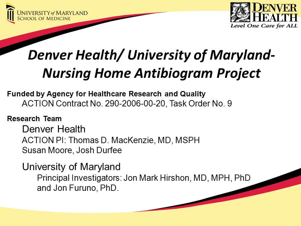 Denver Health/ University of Maryland- Nursing Home Antibiogram Project Funded by Agency for Healthcare Research and Quality ACTION Contract No.