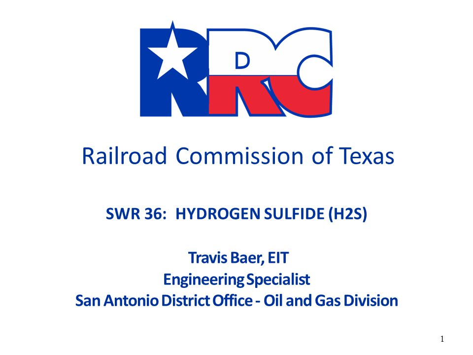 RAILROAD COMMISSION OF TEXAS Railroad Commission of Texas SWR 36: HYDROGEN SULFIDE (H2S) Travis Baer, EIT Engineering Specialist San Antonio District