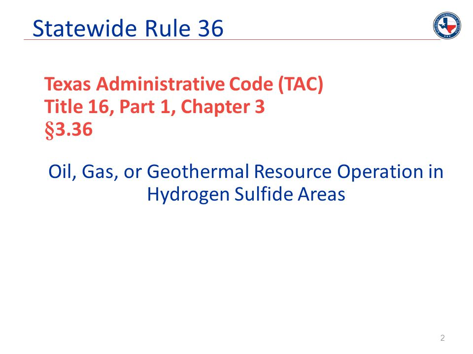 Statewide Rule 36 Training Operations with 100 ppm or greater H 2 S shall train employees working in potentially affected areas in H 2 S safety Operators shall require service companies in H 2 S affected areas to utilize only personnel trained in H 2 S safety 23