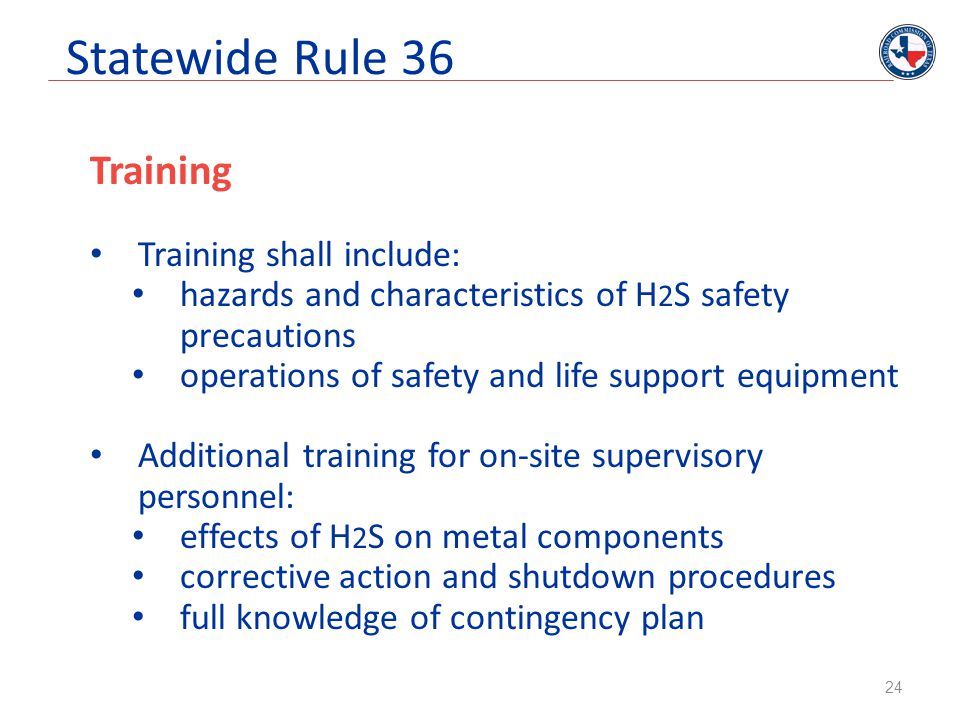 Statewide Rule 36 Training Training shall include: hazards and characteristics of H 2 S safety precautions operations of safety and life support equip