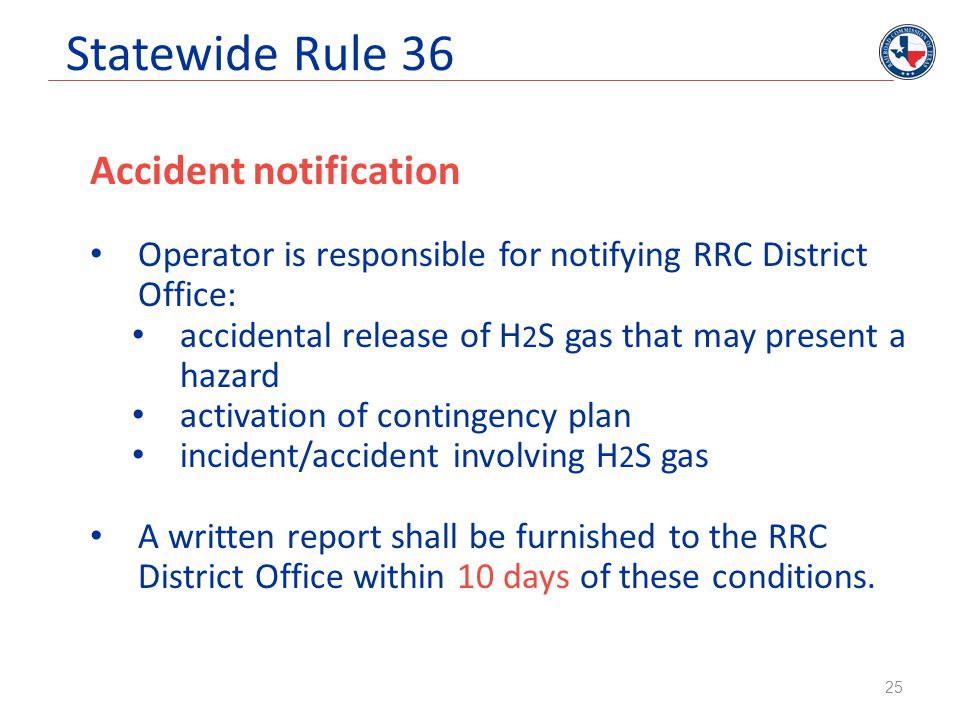 Statewide Rule 36 Accident notification Operator is responsible for notifying RRC District Office: accidental release of H 2 S gas that may present a
