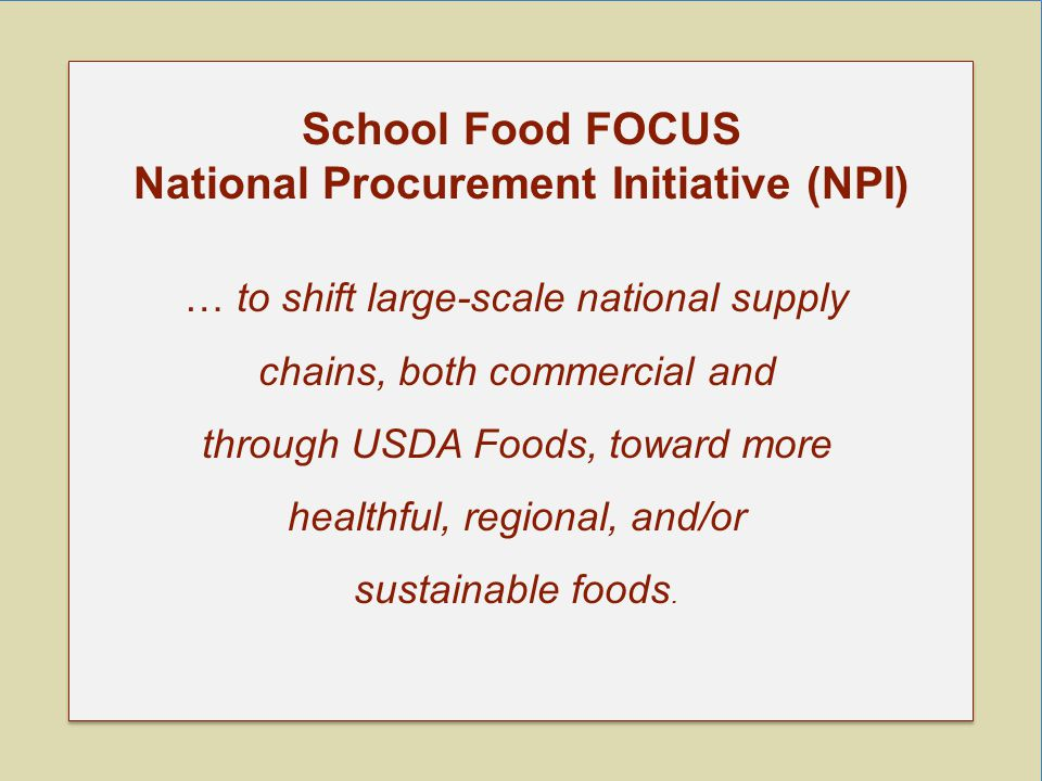 School Food FOCUS National Procurement Initiative (NPI) … to shift large-scale national supply chains, both commercial and through USDA Foods, toward more healthful, regional, and/or sustainable foods.