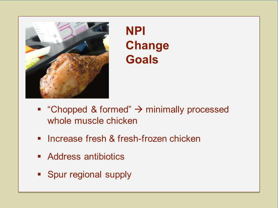  Chopped & formed  minimally processed whole muscle chicken  Increase fresh & fresh-frozen chicken  Address antibiotics  Spur regional supply NPI Change Goals