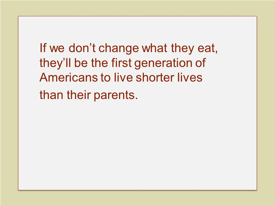 If we don't change what they eat, they'll be the first generation of Americans to live shorter lives than their parents.