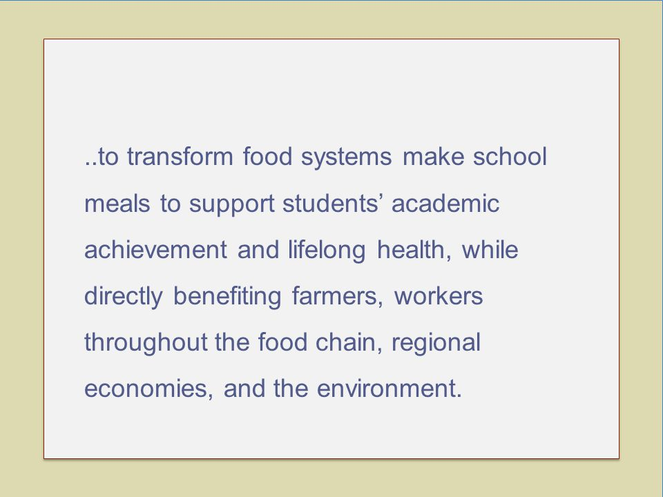 ..to transform food systems make school meals to support students' academic achievement and lifelong health, while directly benefiting farmers, workers throughout the food chain, regional economies, and the environment.