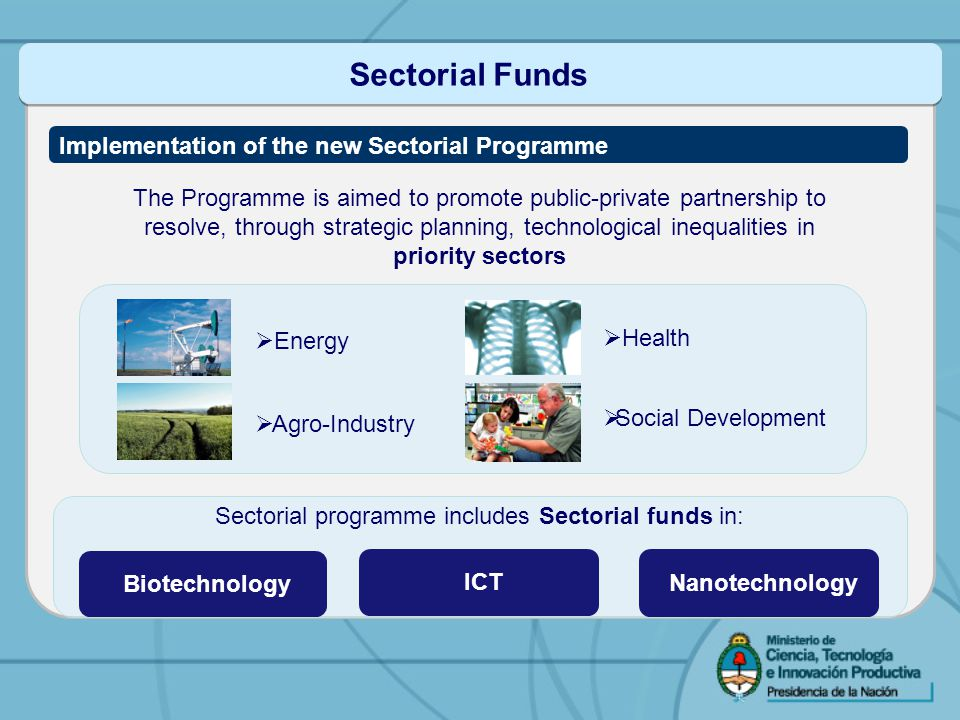 Sectorial programme includes Sectorial funds in: Implementation of the new Sectorial Programme Sectorial Funds  Health  Social Development  Energy  Agro-Industry The Programme is aimed to promote public-private partnership to resolve, through strategic planning, technological inequalities in priority sectors Biotechnology Nanotechnology ICT