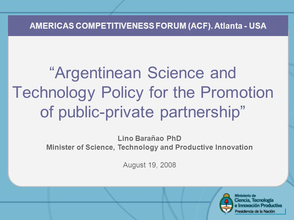 Argentinean Science and Technology Policy for the Promotion of public-private partnership AMERICAS COMPETITIVENESS FORUM (ACF).