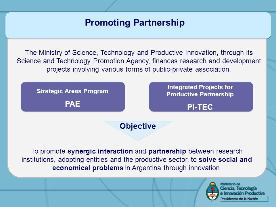 Promoting Partnership The Ministry of Science, Technology and Productive Innovation, through its Science and Technology Promotion Agency, finances research and development projects involving various forms of public-private association.