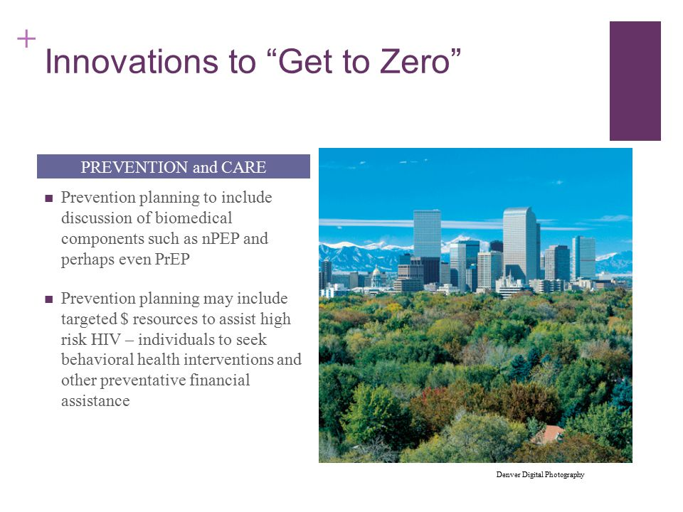 + Innovations to Get to Zero Prevention planning to include discussion of biomedical components such as nPEP and perhaps even PrEP Prevention planning may include targeted $ resources to assist high risk HIV – individuals to seek behavioral health interventions and other preventative financial assistance PREVENTION and CARE Denver Digital Photography