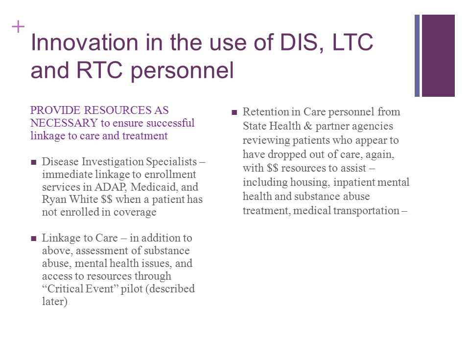 + Innovation in the use of DIS, LTC and RTC personnel PROVIDE RESOURCES AS NECESSARY to ensure successful linkage to care and treatment Disease Investigation Specialists – immediate linkage to enrollment services in ADAP, Medicaid, and Ryan White $$ when a patient has not enrolled in coverage Linkage to Care – in addition to above, assessment of substance abuse, mental health issues, and access to resources through Critical Event pilot (described later) Retention in Care personnel from State Health & partner agencies reviewing patients who appear to have dropped out of care, again, with $$ resources to assist – including housing, inpatient mental health and substance abuse treatment, medical transportation –