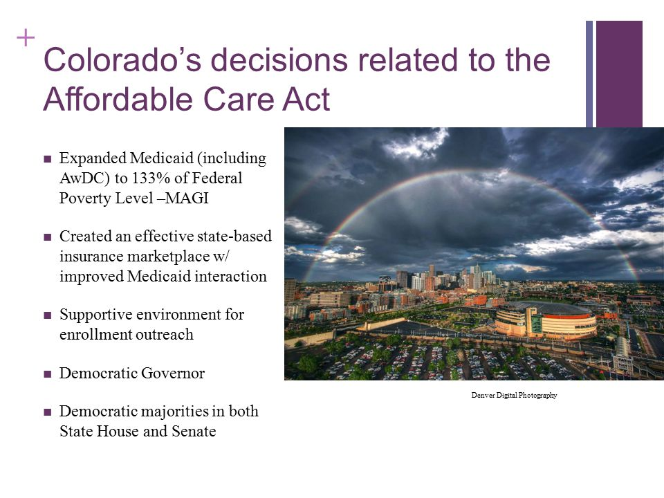 + Colorado's decisions related to the Affordable Care Act Expanded Medicaid (including AwDC) to 133% of Federal Poverty Level –MAGI Created an effective state-based insurance marketplace w/ improved Medicaid interaction Supportive environment for enrollment outreach Democratic Governor Democratic majorities in both State House and Senate Denver Digital Photography