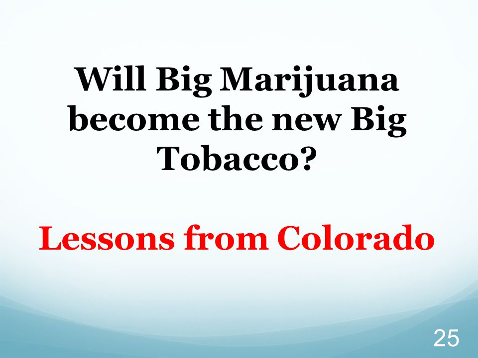 25 Will Big Marijuana become the new Big Tobacco Lessons from Colorado