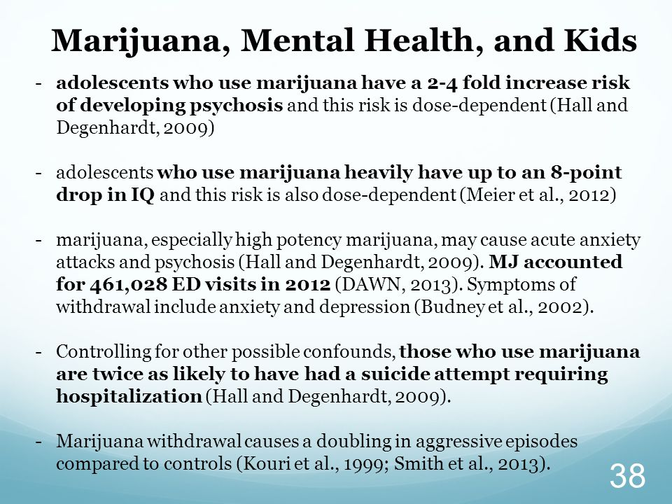 38 -adolescents who use marijuana have a 2-4 fold increase risk of developing psychosis and this risk is dose-dependent (Hall and Degenhardt, 2009) -adolescents who use marijuana heavily have up to an 8-point drop in IQ and this risk is also dose-dependent (Meier et al., 2012) -marijuana, especially high potency marijuana, may cause acute anxiety attacks and psychosis (Hall and Degenhardt, 2009).
