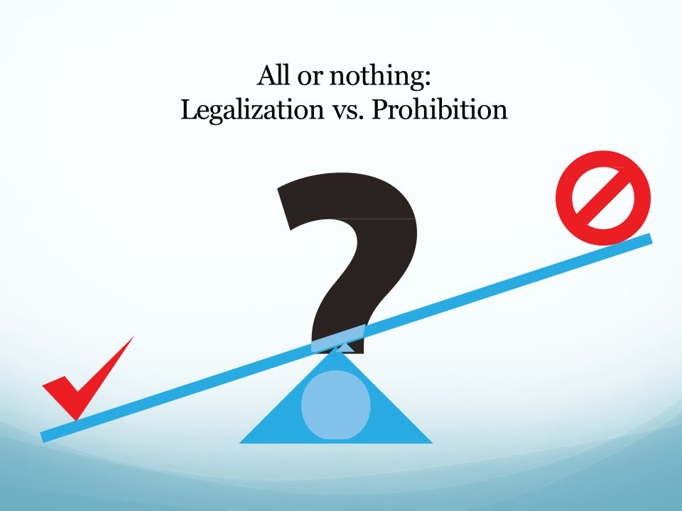 All or nothing: Legalization vs. Prohibition