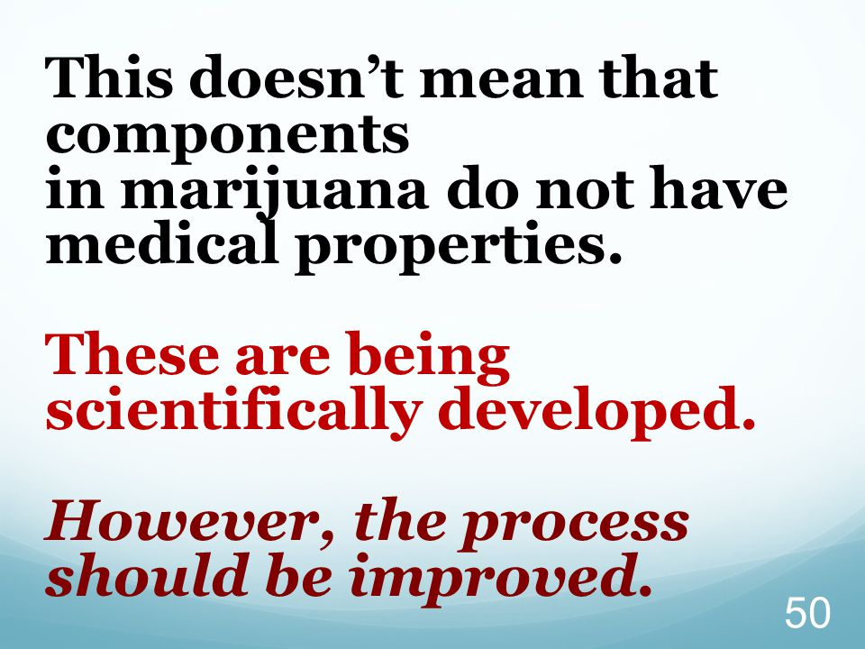 This doesn't mean that components in marijuana do not have medical properties.