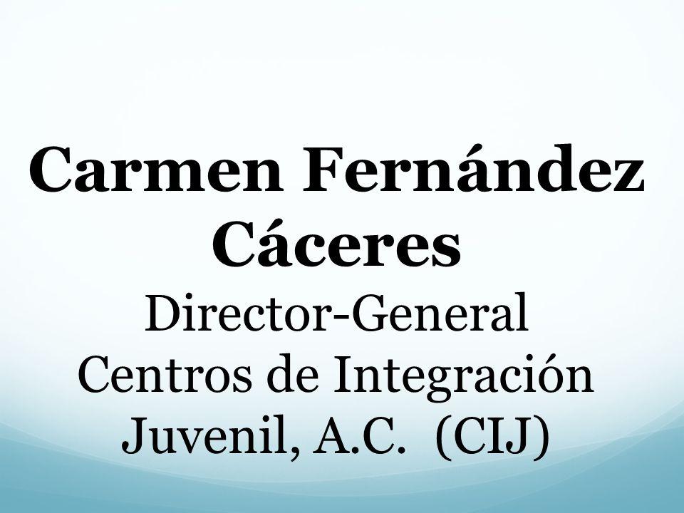 Carmen Fernández Cáceres Director-General Centros de Integración Juvenil, A.C. (CIJ)