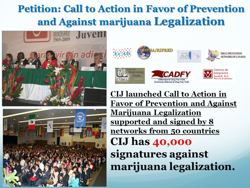 Petition: Call to Action in Favor of Prevention and Against marijuana Legalization CIJ launched Call to Action in Favor of Prevention and Against Marijuana Legalization supported and signed by 8 networks from 50 countries CIJ has 40,000 signatures against marijuana legalization.