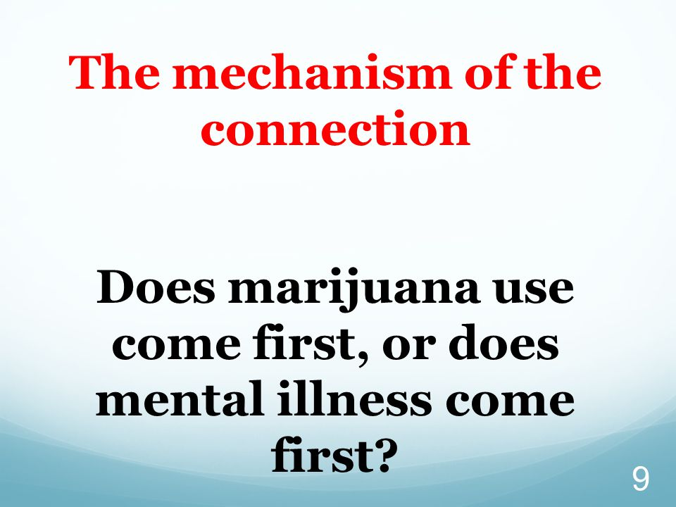 9 The mechanism of the connection Does marijuana use come first, or does mental illness come first