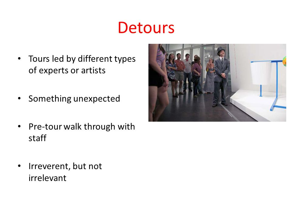 Detours Tours led by different types of experts or artists Something unexpected Pre-tour walk through with staff Irreverent, but not irrelevant