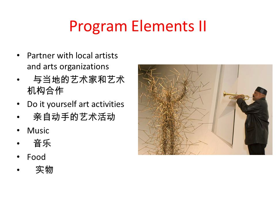 Program Elements II Partner with local artists and arts organizations 与当地的艺术家和艺术 1 机构合作 Do it yourself art activities 亲自动手的艺术活动 Music 音乐 Food 实物