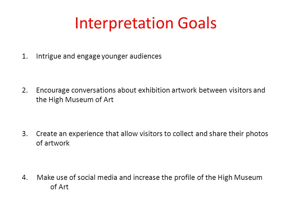 Interpretation Goals 1.Intrigue and engage younger audiences 2.Encourage conversations about exhibition artwork between visitors and the High Museum of Art 3.Create an experience that allow visitors to collect and share their photos of artwork 4.