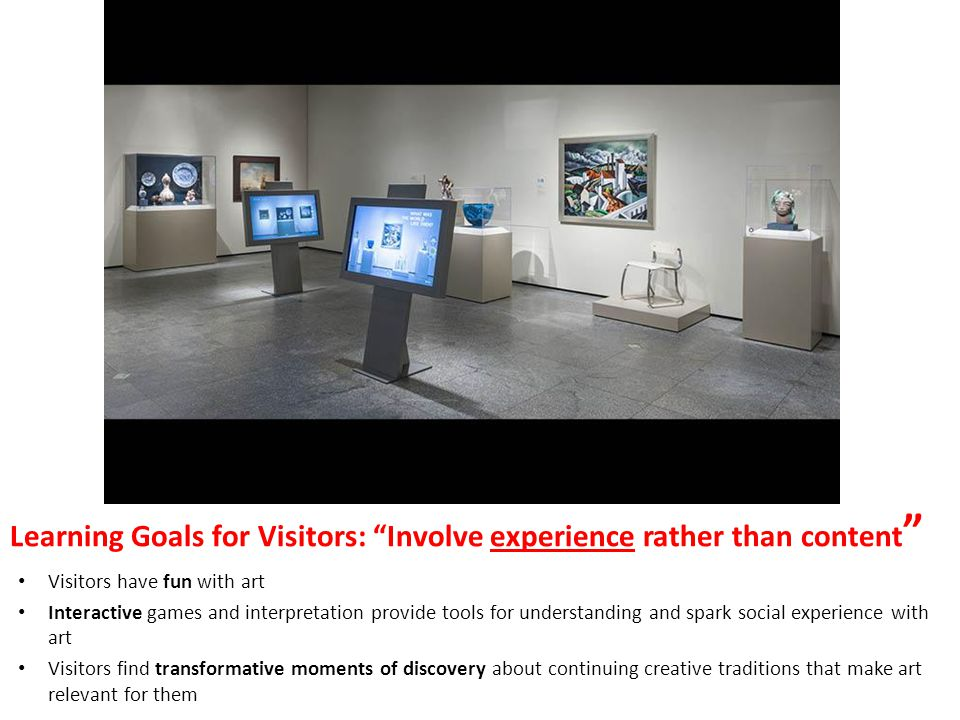 Learning Goals for Visitors: Involve experience rather than content Visitors have fun with art Interactive games and interpretation provide tools for understanding and spark social experience with art Visitors find transformative moments of discovery about continuing creative traditions that make art relevant for them