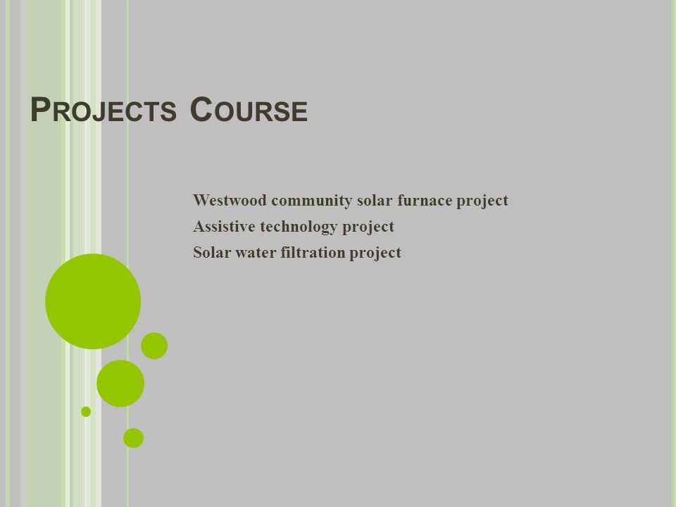 P ROJECTS C OURSE Westwood community solar furnace project Assistive technology project Solar water filtration project