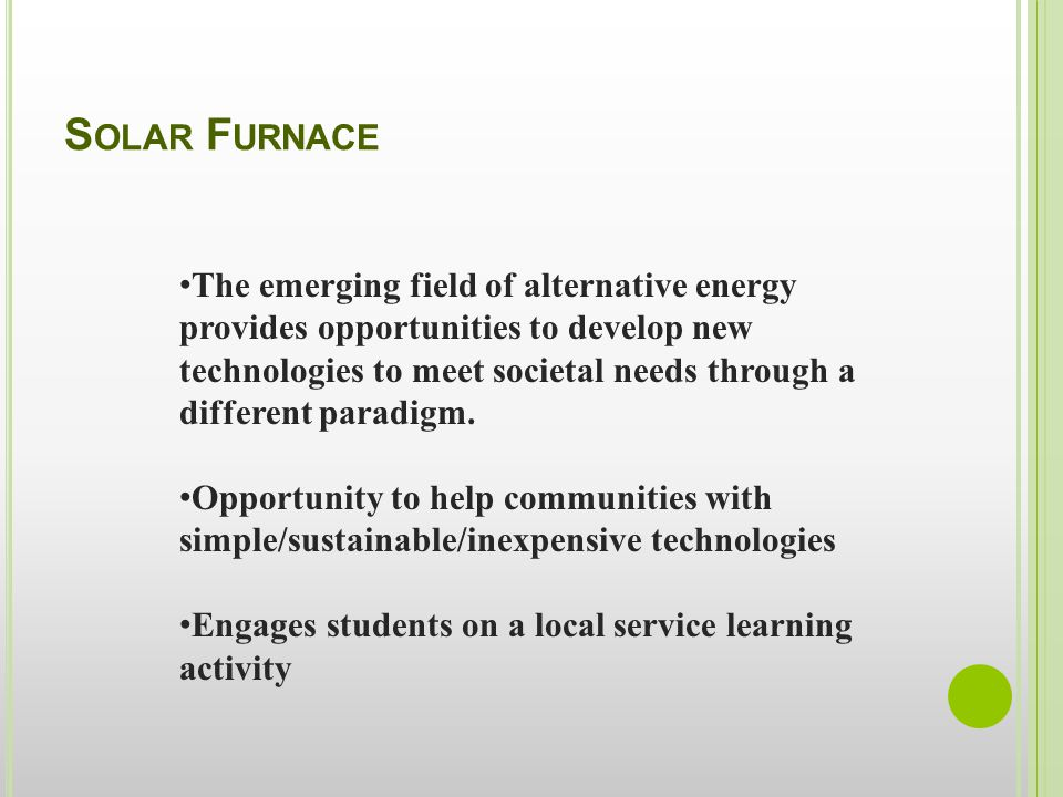 S OLAR F URNACE The emerging field of alternative energy provides opportunities to develop new technologies to meet societal needs through a different paradigm.