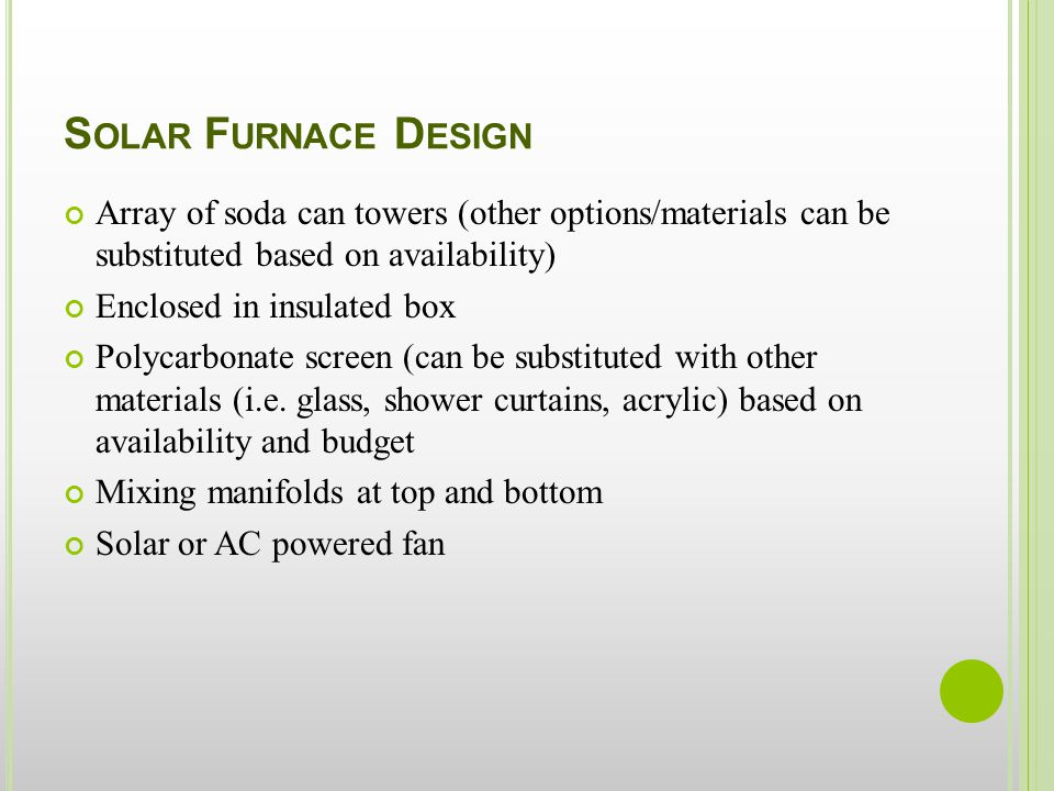 S OLAR F URNACE D ESIGN Array of soda can towers (other options/materials can be substituted based on availability) Enclosed in insulated box Polycarbonate screen (can be substituted with other materials (i.e.