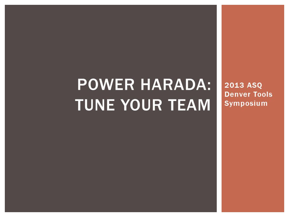 2013 ASQ Denver Tools Symposium POWER HARADA: TUNE YOUR TEAM