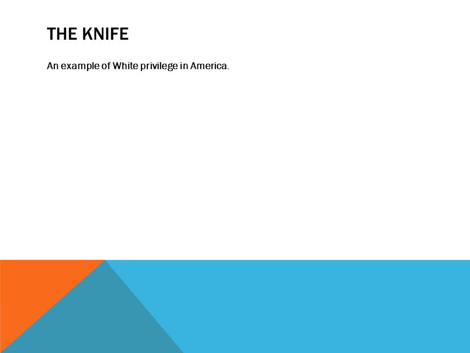 THE KNIFE An example of White privilege in America.