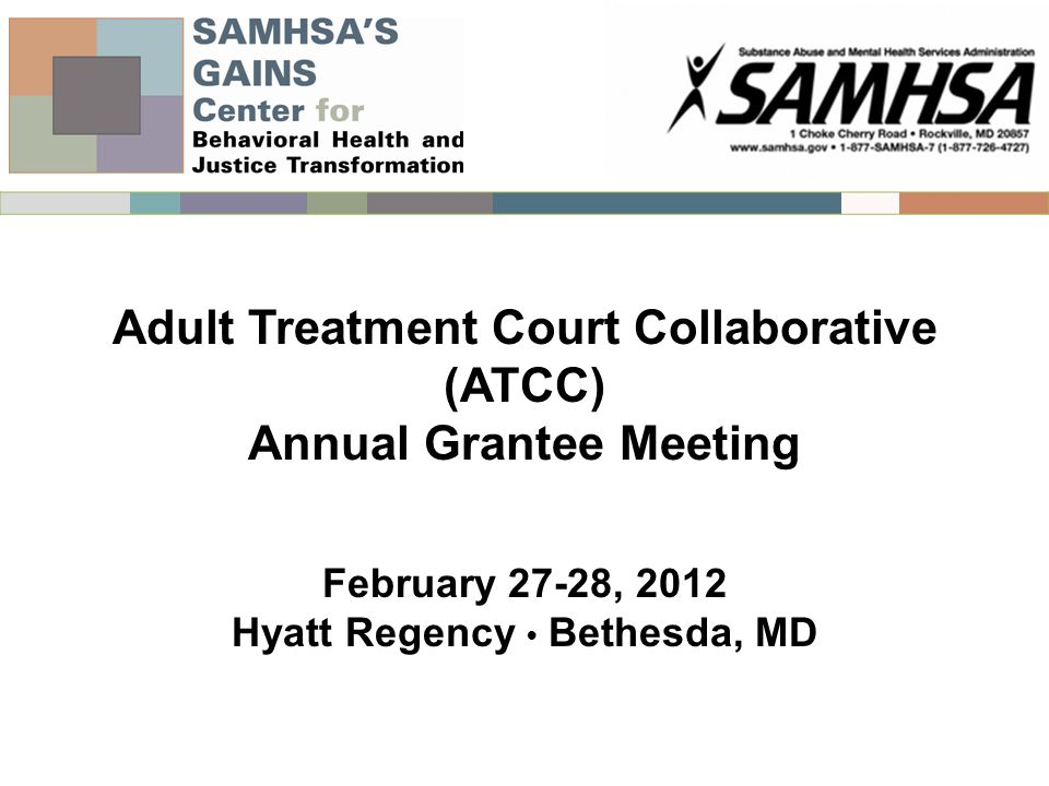 Adult Treatment Court Collaborative (ATCC) Annual Grantee Meeting February 27-28, 2012 Hyatt Regency Bethesda, MD