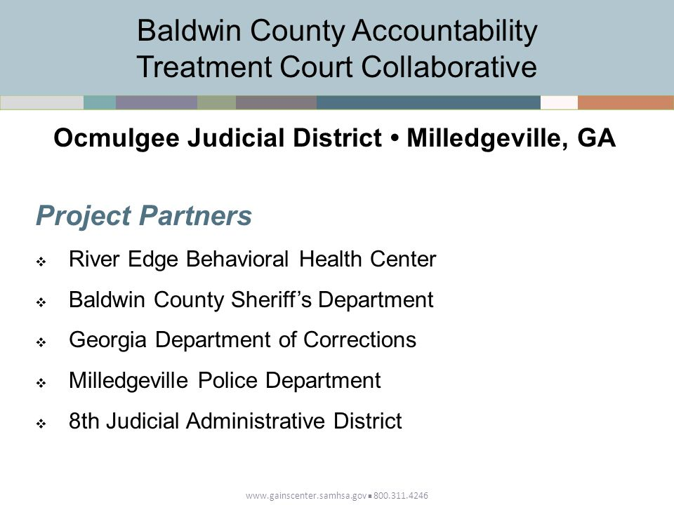 www.gainscenter.samhsa.gov 800.311.4246 Project Partners  River Edge Behavioral Health Center  Baldwin County Sheriff's Department  Georgia Department of Corrections  Milledgeville Police Department  8th Judicial Administrative District Baldwin County Accountability Treatment Court Collaborative Ocmulgee Judicial District Milledgeville, GA