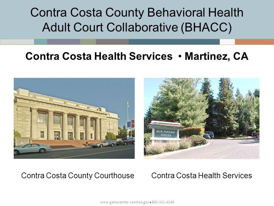 Contra Costa County Behavioral Health Adult Court Collaborative (BHACC) www.gainscenter.samhsa.gov 800.311.4246 Contra Costa Health Services Martinez, CA Contra Costa County CourthouseContra Costa Health Services