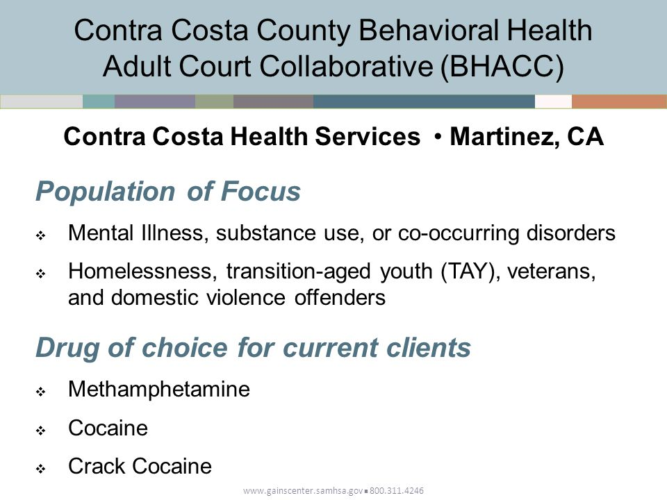 www.gainscenter.samhsa.gov 800.311.4246 Population of Focus  Mental Illness, substance use, or co-occurring disorders  Homelessness, transition-aged youth (TAY), veterans, and domestic violence offenders Drug of choice for current clients  Methamphetamine  Cocaine  Crack Cocaine Contra Costa Health Services Martinez, CA Contra Costa County Behavioral Health Adult Court Collaborative (BHACC)