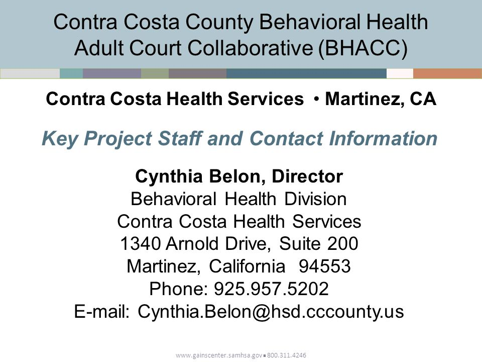 www.gainscenter.samhsa.gov 800.311.4246 Key Project Staff and Contact Information Cynthia Belon, Director Behavioral Health Division Contra Costa Health Services 1340 Arnold Drive, Suite 200 Martinez, California 94553 Phone: 925.957.5202 E-mail: Cynthia.Belon@hsd.cccounty.us Contra Costa County Behavioral Health Adult Court Collaborative (BHACC) Contra Costa Health Services Martinez, CA