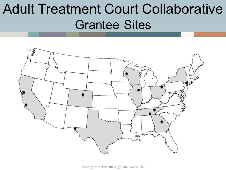 Adult Treatment Court Collaborative Grantee Sites www.gainscenter.samhsa.gov 800.311.4246