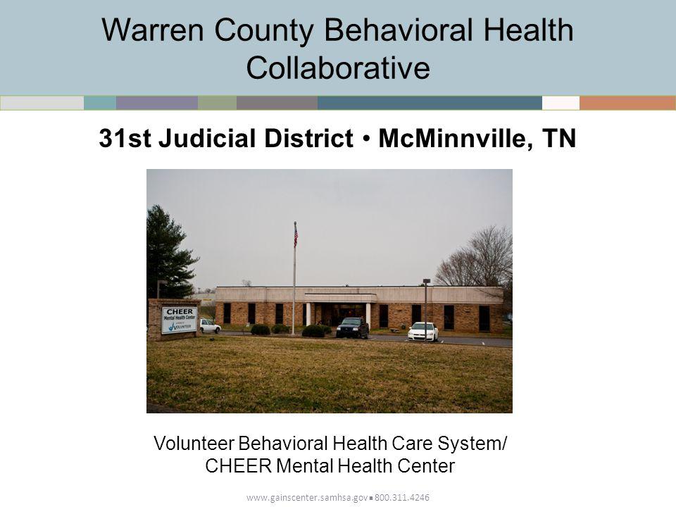 Warren County Behavioral Health Collaborative www.gainscenter.samhsa.gov 800.311.4246 31st Judicial District McMinnville, TN Volunteer Behavioral Health Care System/ CHEER Mental Health Center