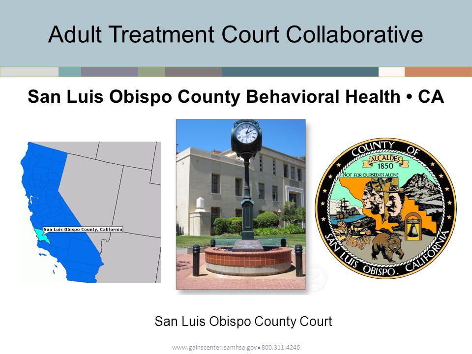 Adult Treatment Court Collaborative www.gainscenter.samhsa.gov 800.311.4246 San Luis Obispo County Behavioral Health CA San Luis Obispo County Court
