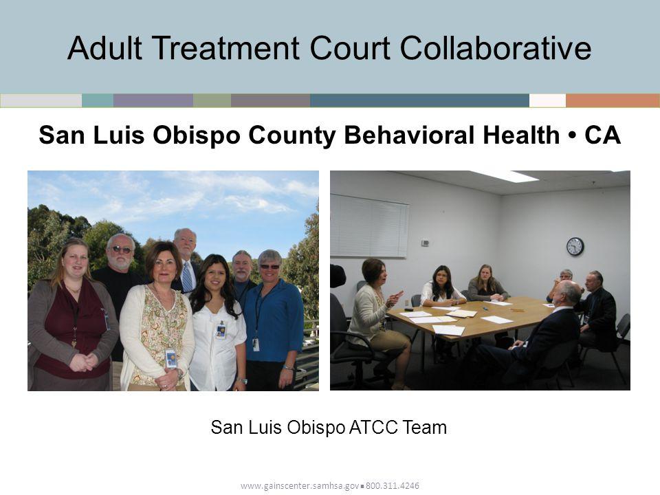 www.gainscenter.samhsa.gov 800.311.4246 Adult Treatment Court Collaborative San Luis Obispo County Behavioral Health CA San Luis Obispo ATCC Team