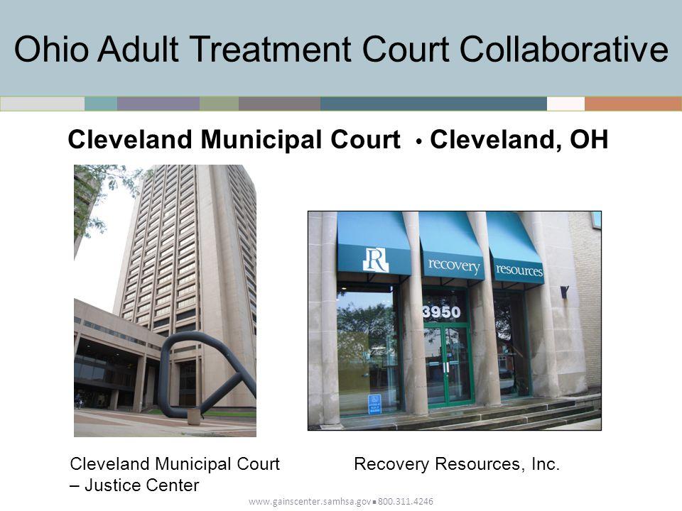 Ohio Adult Treatment Court Collaborative www.gainscenter.samhsa.gov 800.311.4246 Cleveland Municipal Court Cleveland, OH Cleveland Municipal Court – Justice Center Recovery Resources, Inc.