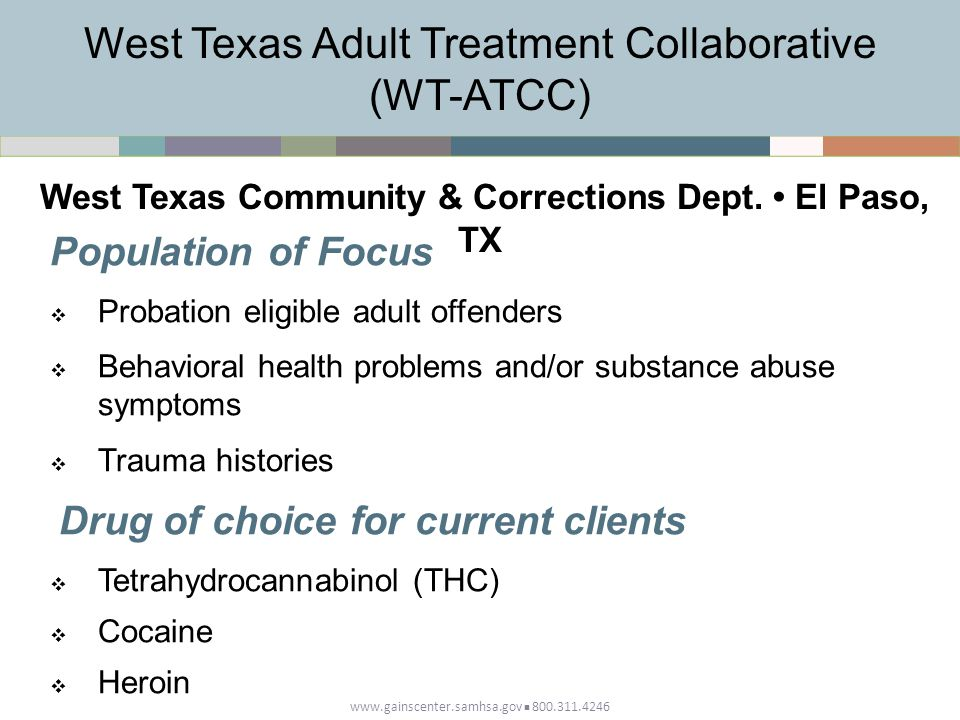 www.gainscenter.samhsa.gov 800.311.4246 Population of Focus  Probation eligible adult offenders  Behavioral health problems and/or substance abuse symptoms  Trauma histories Drug of choice for current clients  Tetrahydrocannabinol (THC)  Cocaine  Heroin West Texas Adult Treatment Collaborative (WT-ATCC) West Texas Community & Corrections Dept.
