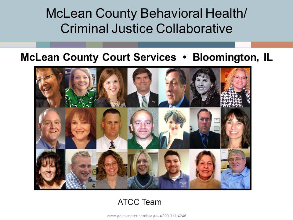 www.gainscenter.samhsa.gov 800.311.4246 McLean County Behavioral Health/ Criminal Justice Collaborative McLean County Court Services Bloomington, IL ATCC Team